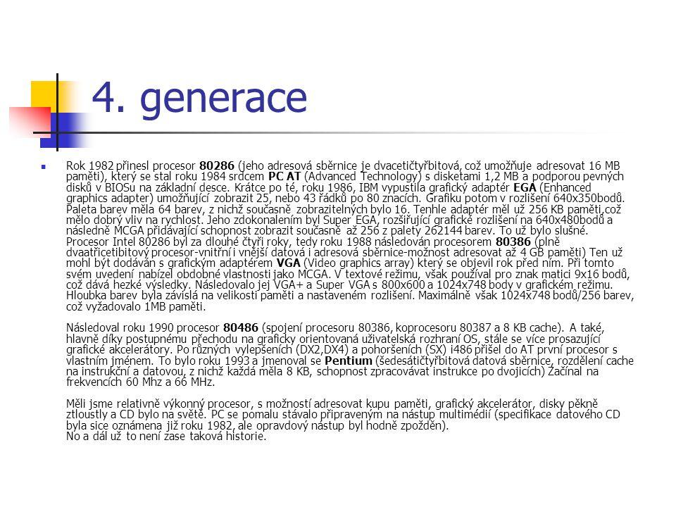 4. generace Rok 1982 přinesl procesor 80286 (jeho adresová sběrnice je dvacetičtyřbitová, což umožňuje adresovat 16 MB paměti), který se stal roku 198