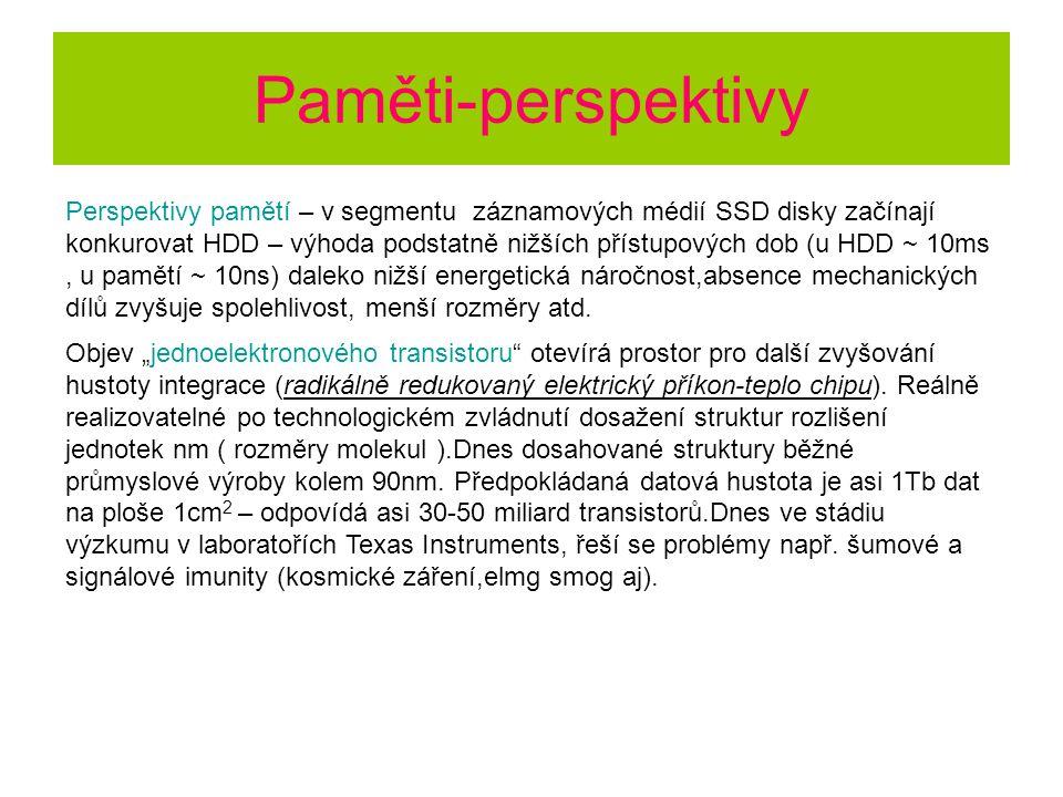 Paměti-perspektivy Perspektivy pamětí – v segmentu záznamových médií SSD disky začínají konkurovat HDD – výhoda podstatně nižších přístupových dob (u HDD ~ 10ms, u pamětí ~ 10ns) daleko nižší energetická náročnost,absence mechanických dílů zvyšuje spolehlivost, menší rozměry atd.