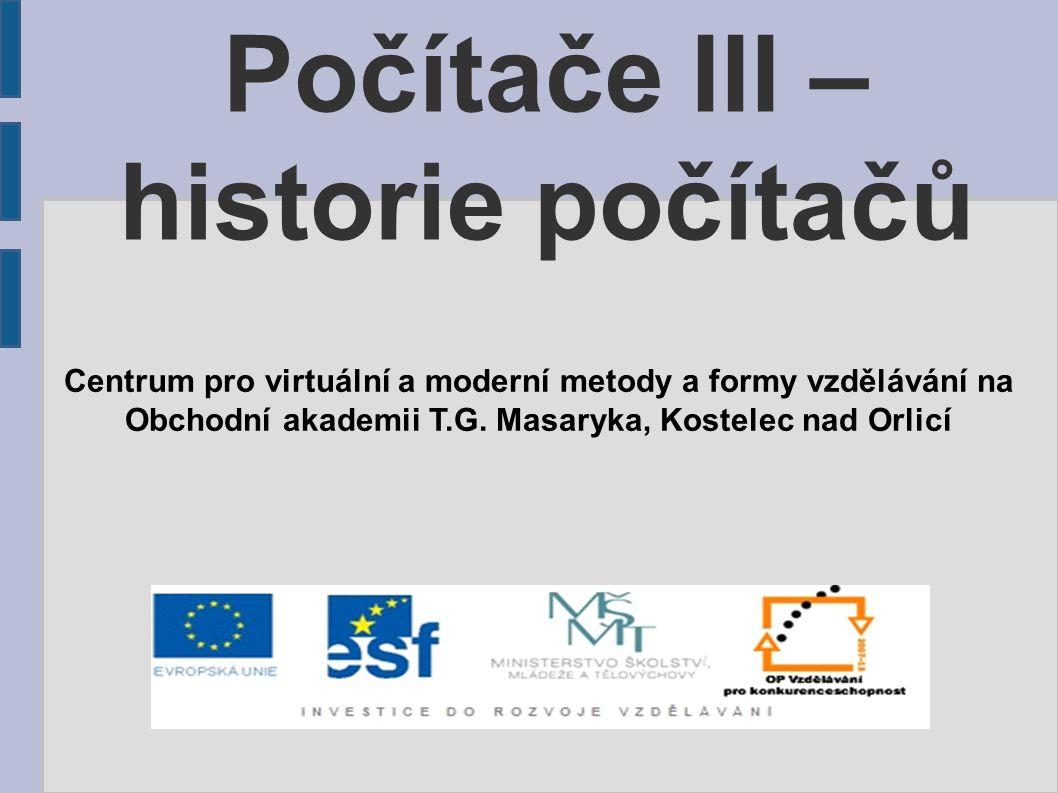 Počítače III – historie počítačů Centrum pro virtuální a moderní metody a formy vzdělávání na Obchodní akademii T.G. Masaryka, Kostelec nad Orlicí