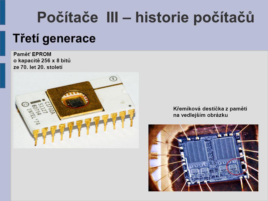 Počítače III – historie počítačů Paměť EPROM o kapacitě 256 x 8 bitů ze 70. let 20. století Třetí generace Křemíková destička z paměti na vedlejším ob