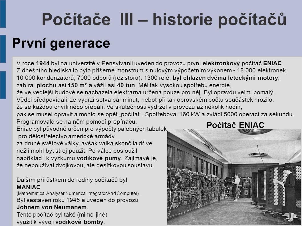 Počítače III – historie počítačů V roce 1944 byl na univerzitě v Pensylvánii uveden do provozu první elektronkový počítač ENIAC. Z dnešního hlediska t