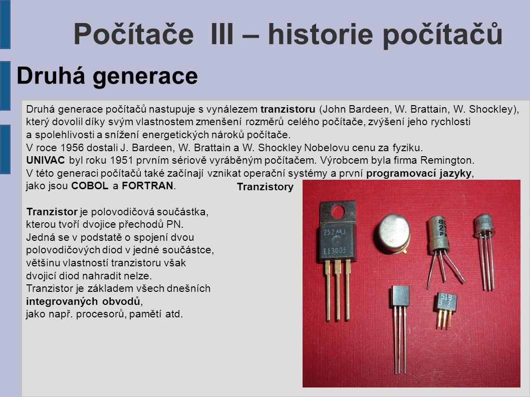 Počítače III – historie počítačů Druhá generace počítačů nastupuje s vynálezem tranzistoru (John Bardeen, W. Brattain, W. Shockley), který dovolil dík