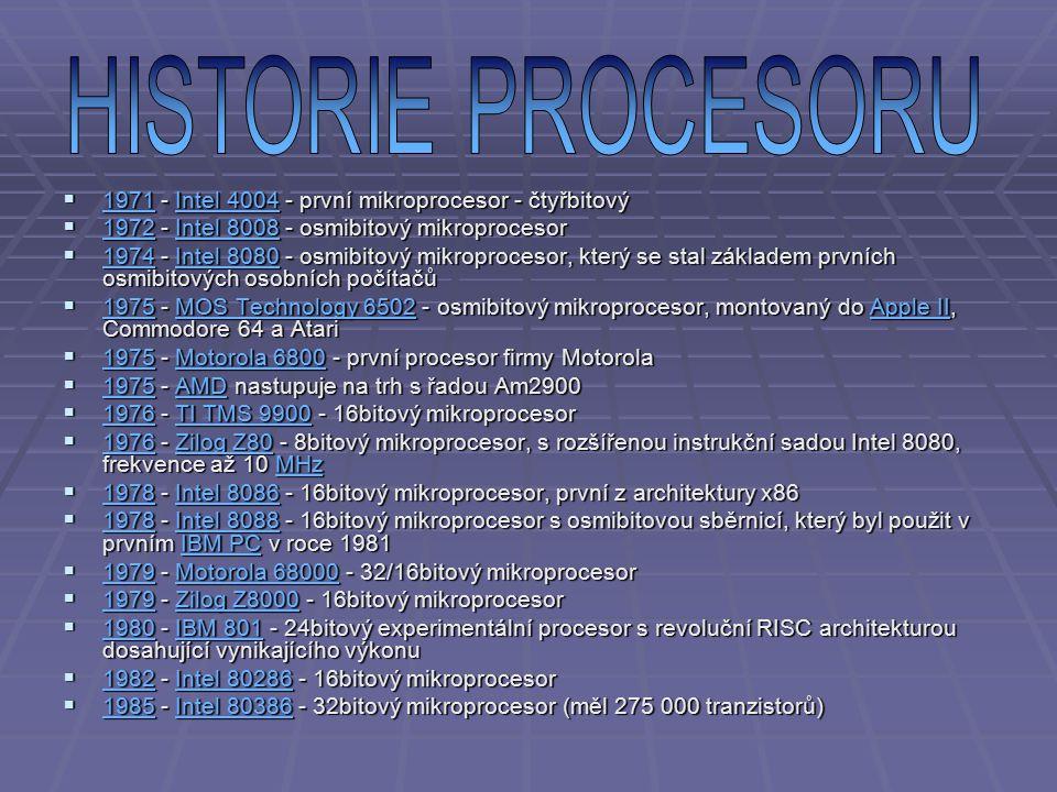  1971 - Intel 4004 - první mikroprocesor - čtyřbitový 1971Intel 4004 1971Intel 4004  1972 - Intel 8008 - osmibitový mikroprocesor 1972Intel 8008 1972Intel 8008  1974 - Intel 8080 - osmibitový mikroprocesor, který se stal základem prvních osmibitových osobních počítačů 1974Intel 8080 1974Intel 8080  1975 - MOS Technology 6502 - osmibitový mikroprocesor, montovaný do Apple II, Commodore 64 a Atari 1975MOS Technology 6502Apple II 1975MOS Technology 6502Apple II  1975 - Motorola 6800 - první procesor firmy Motorola 1975Motorola 6800 1975Motorola 6800  1975 - AMD nastupuje na trh s řadou Am2900 1975AMD 1975AMD  1976 - TI TMS 9900 - 16bitový mikroprocesor 1976TI TMS 9900 1976TI TMS 9900  1976 - Zilog Z80 - 8bitový mikroprocesor, s rozšířenou instrukční sadou Intel 8080, frekvence až 10 MHz 1976Zilog Z80MHz 1976Zilog Z80MHz  1978 - Intel 8086 - 16bitový mikroprocesor, první z architektury x86 1978Intel 8086 1978Intel 8086  1978 - Intel 8088 - 16bitový mikroprocesor s osmibitovou sběrnicí, který byl použit v prvním IBM PC v roce 1981 1978Intel 8088IBM PC 1978Intel 8088IBM PC  1979 - Motorola 68000 - 32/16bitový mikroprocesor 1979Motorola 68000 1979Motorola 68000  1979 - Zilog Z8000 - 16bitový mikroprocesor 1979Zilog Z8000 1979Zilog Z8000  1980 - IBM 801 - 24bitový experimentální procesor s revoluční RISC architekturou dosahující vynikajícího výkonu 1980IBM 801 1980IBM 801  1982 - Intel 80286 - 16bitový mikroprocesor 1982Intel 80286 1982Intel 80286  1985 - Intel 80386 - 32bitový mikroprocesor (měl 275 000 tranzistorů) 1985Intel 80386 1985Intel 80386