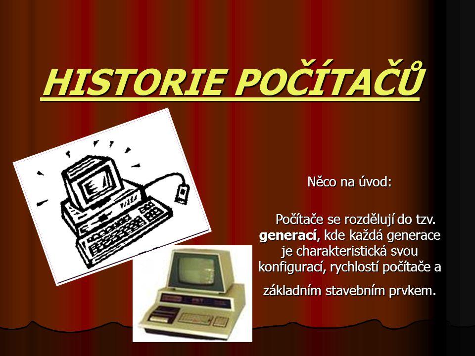 HISTORIE POČÍTAČŮ Něco na úvod: Počítače se rozdělují do tzv. generací, kde každá generace je charakteristická svou konfigurací, rychlostí počítače a