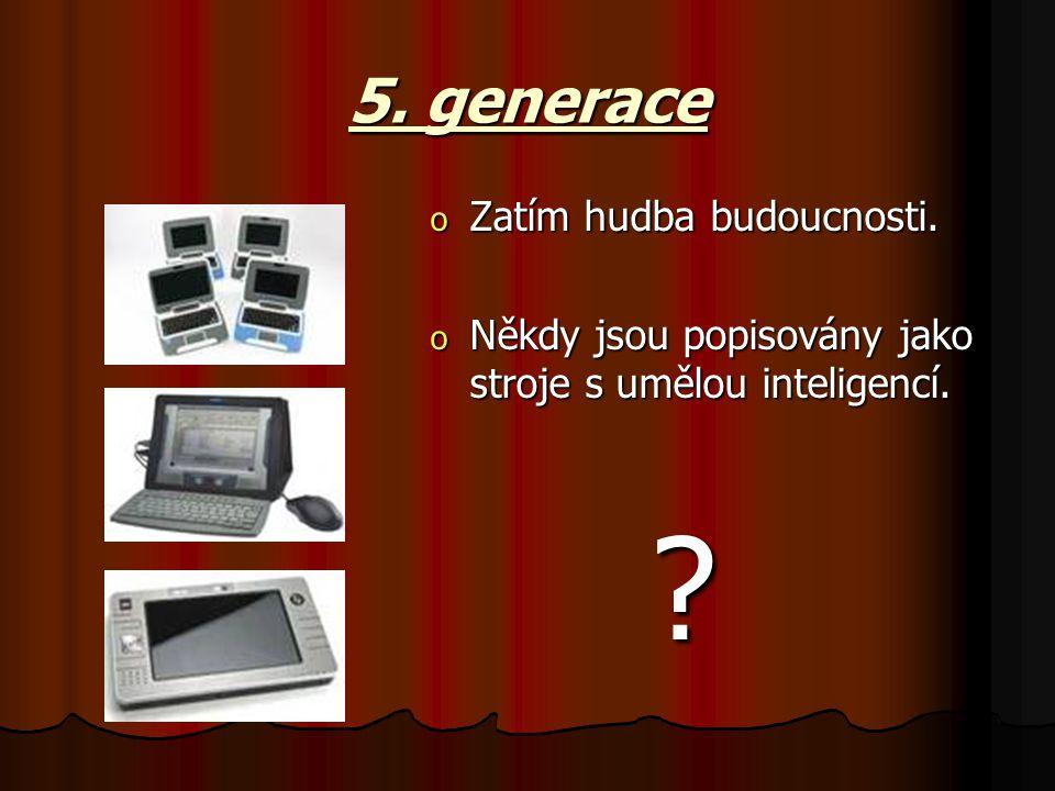 5. generace o Zatím hudba budoucnosti. o Někdy jsou popisovány jako stroje s umělou inteligencí. ?