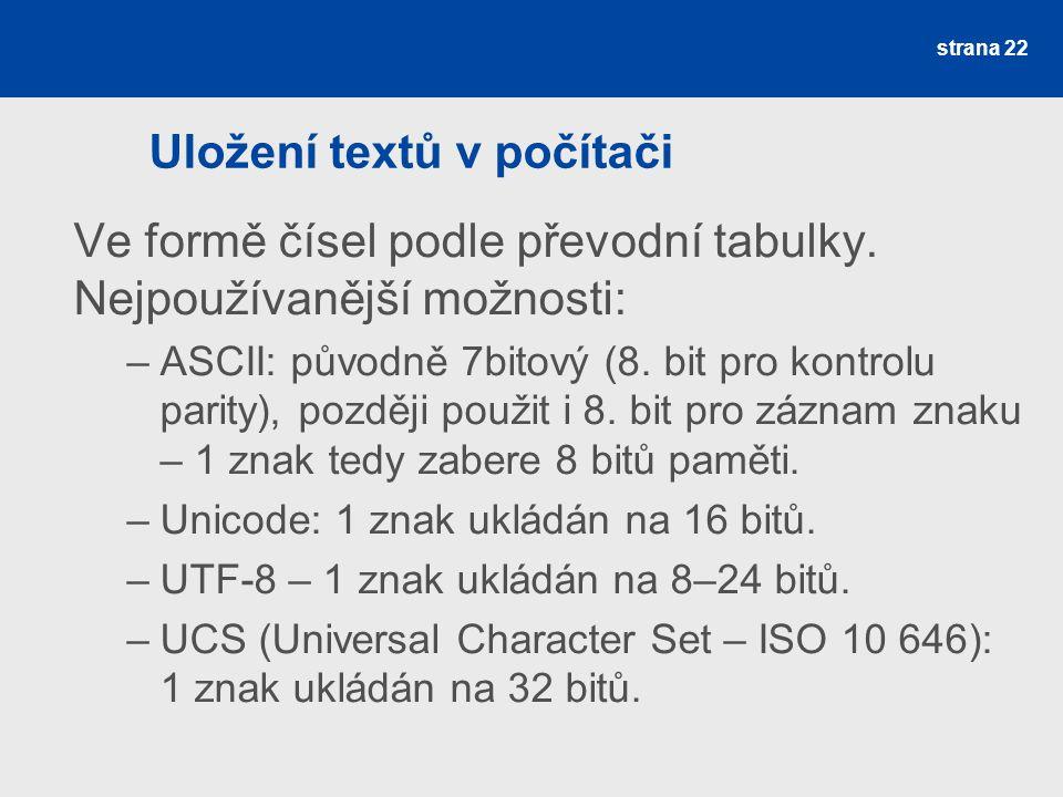 Uložení textů v počítači Ve formě čísel podle převodní tabulky. Nejpoužívanější možnosti: –ASCII: původně 7bitový (8. bit pro kontrolu parity), pozděj