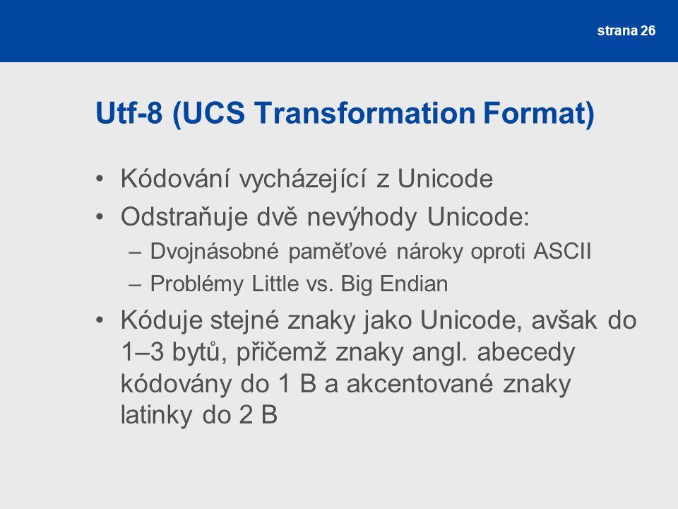 Utf-8 (UCS Transformation Format) Kódování vycházející z Unicode Odstraňuje dvě nevýhody Unicode: –Dvojnásobné paměťové nároky oproti ASCII –Problémy