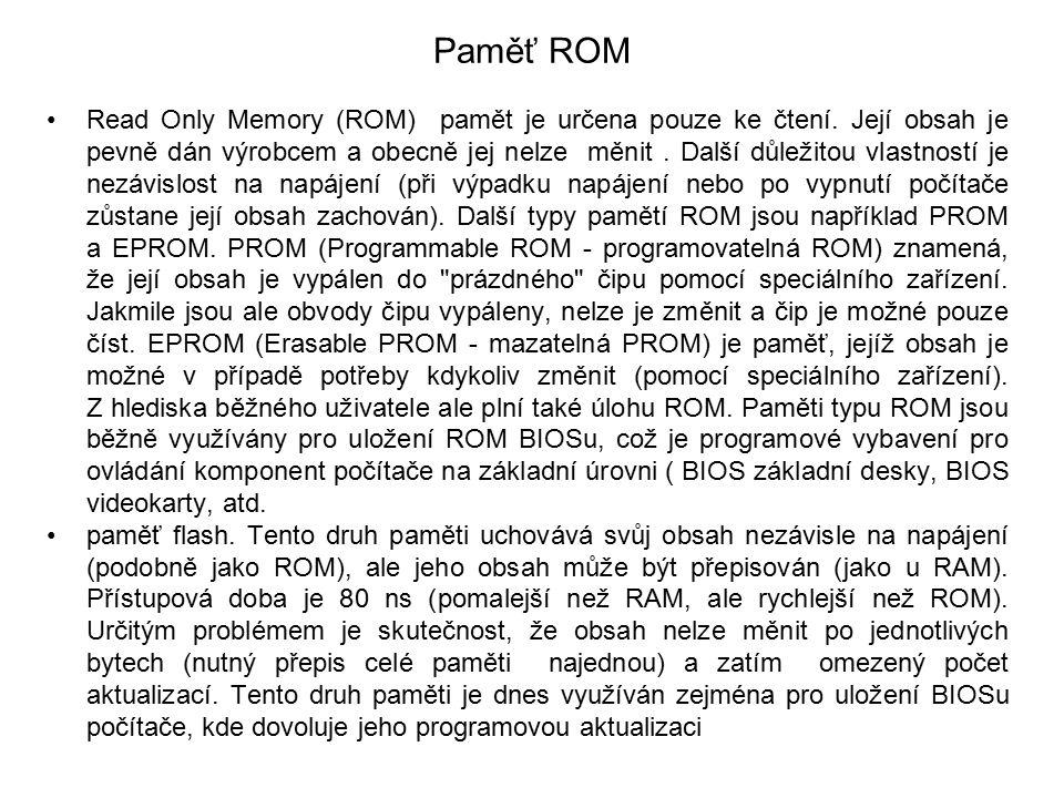 Paměť ROM Read Only Memory (ROM) pamět je určena pouze ke čtení. Její obsah je pevně dán výrobcem a obecně jej nelze měnit. Další důležitou vlastností