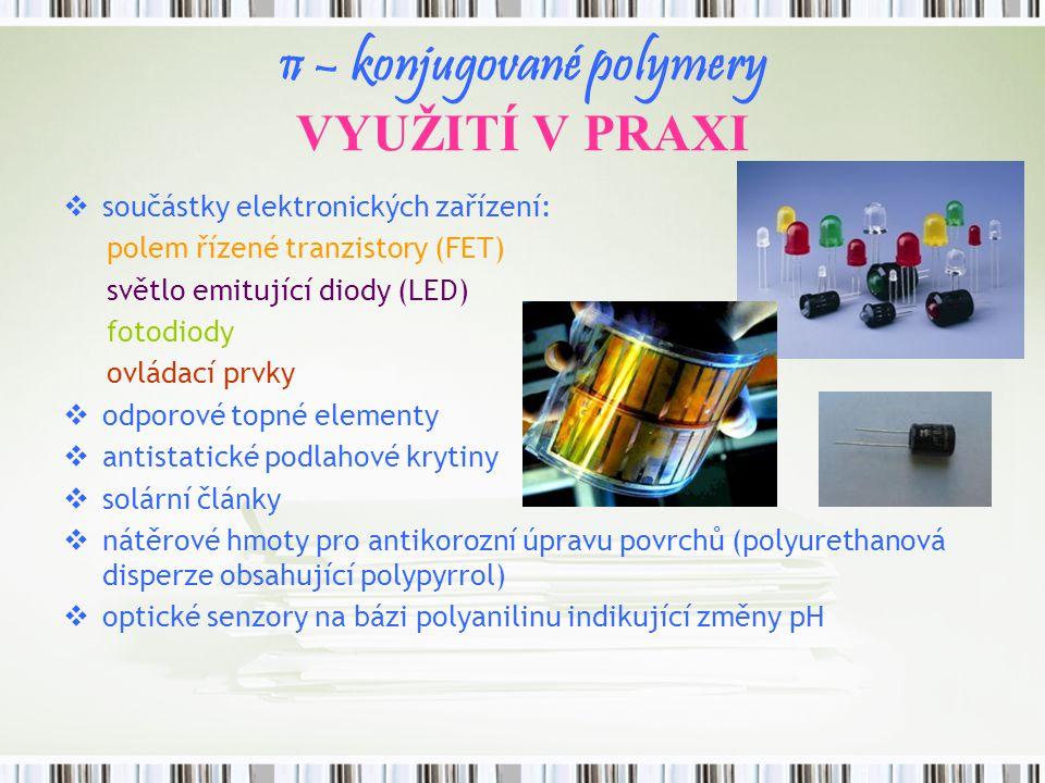 π – konjugované polymery VYUŽITÍ V PRAXI  součástky elektronických zařízení: polem řízené tranzistory (FET) světlo emitující diody (LED) fotodiody ov