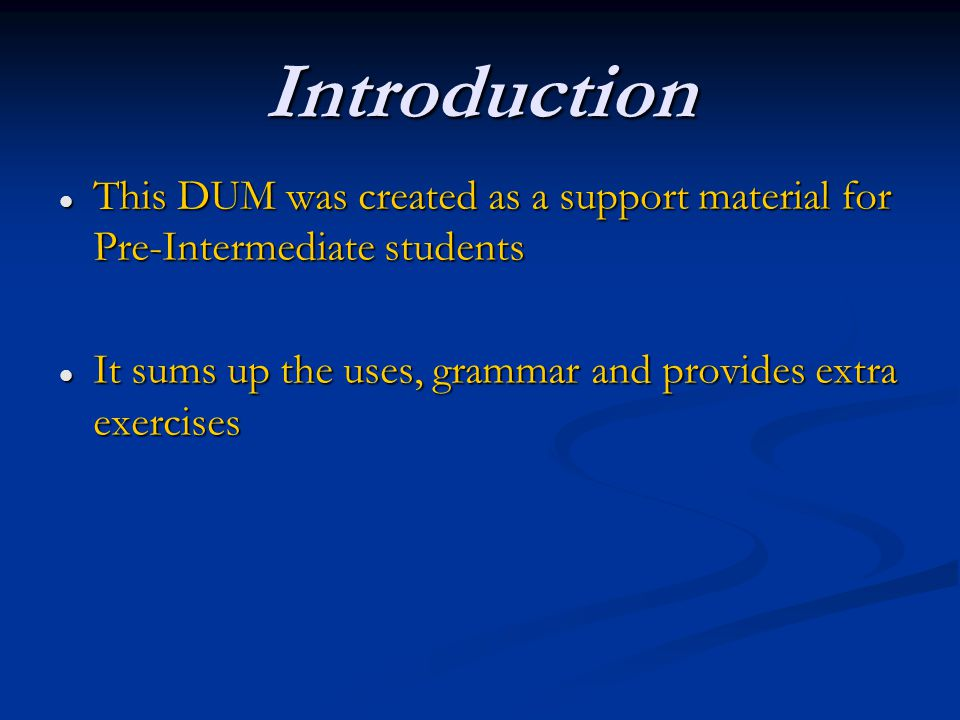 Introduction This DUM was created as a support material for Pre-Intermediate students This DUM was created as a support material for Pre-Intermediate students It sums up the uses, grammar and provides extra exercises It sums up the uses, grammar and provides extra exercises