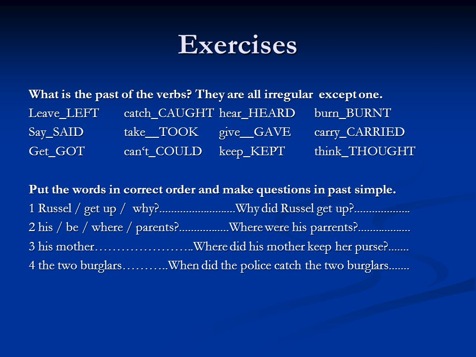 Exercises What is the past of the verbs? They are all irregular except one. Leave_LEFTcatch_CAUGHThear_HEARDburn_BURNT Say_SAIDtake__TOOKgive__GAVEcar
