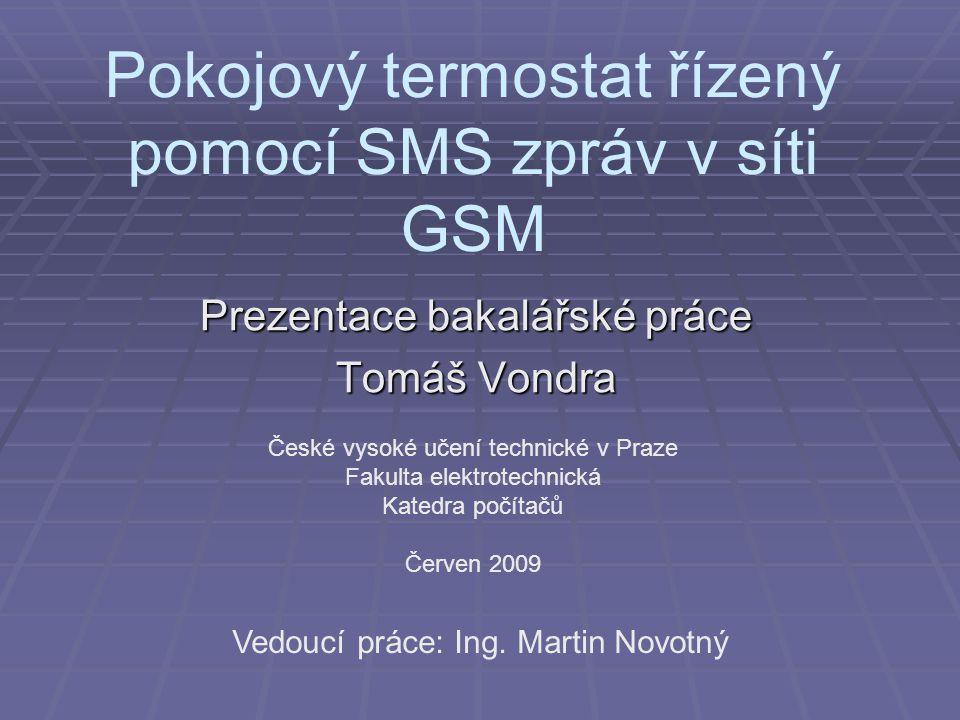 Pokojový termostat řízený pomocí SMS zpráv v síti GSM Prezentace bakalářské práce Tomáš Vondra České vysoké učení technické v Praze Fakulta elektrotec