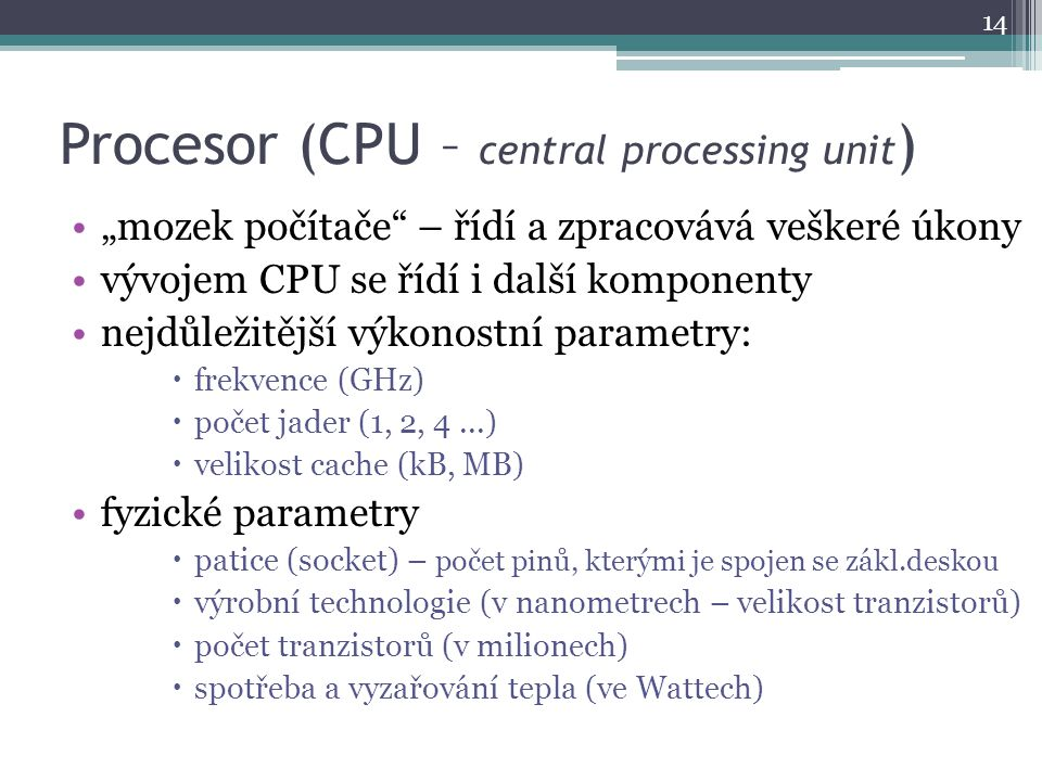 """Procesor (CPU – central processing unit ) """"mozek počítače"""" – řídí a zpracovává veškeré úkony vývojem CPU se řídí i další komponenty nejdůležitější výk"""
