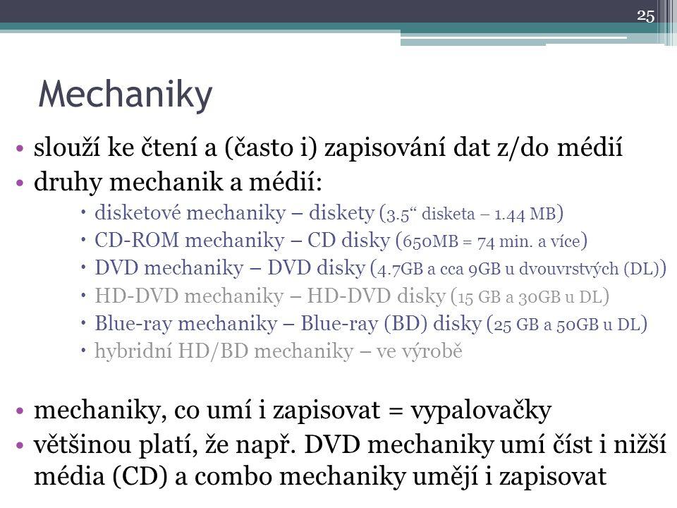 Mechaniky slouží ke čtení a (často i) zapisování dat z/do médií druhy mechanik a médií:  disketové mechaniky – diskety ( 3.5'' disketa – 1.44 MB ) 