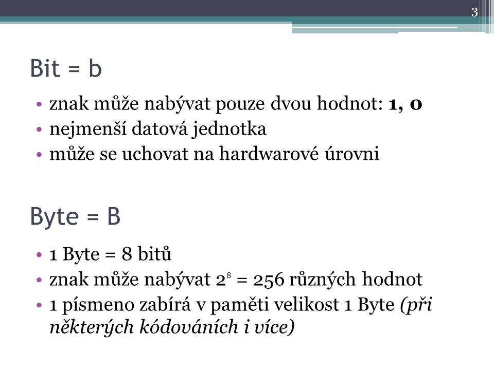 Bit = b Byte = B znak může nabývat pouze dvou hodnot: 1, 0 nejmenší datová jednotka může se uchovat na hardwarové úrovni 1 Byte = 8 bitů znak může nab