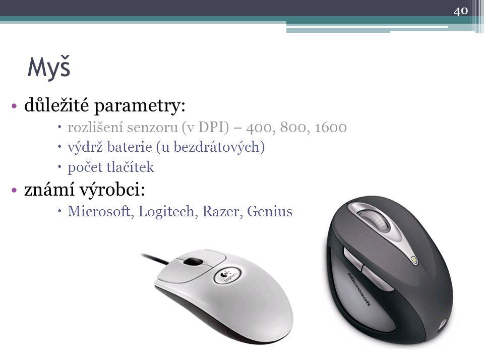 Myš důležité parametry:  rozlišení senzoru (v DPI) – 400, 800, 1600  výdrž baterie (u bezdrátových)  počet tlačítek známí výrobci:  Microsoft, Log