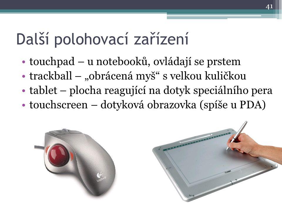 """Další polohovací zařízení touchpad – u notebooků, ovládají se prstem trackball – """"obrácená myš"""" s velkou kuličkou tablet – plocha reagující na dotyk s"""
