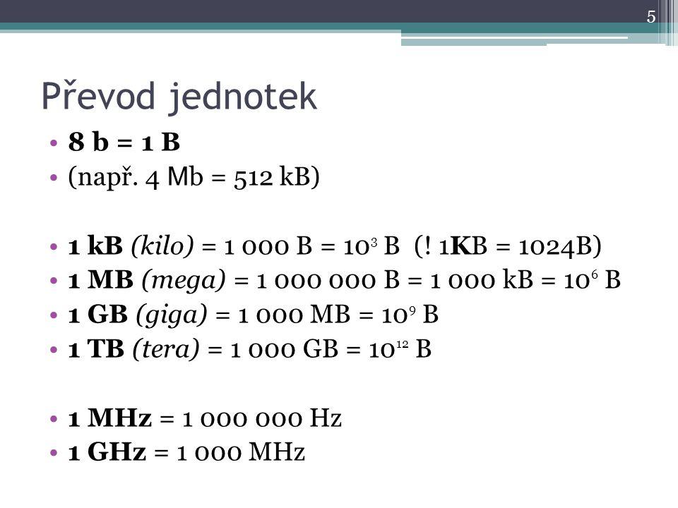 Převod jednotek 8 b = 1 B (např. 4 M b = 512 kB) 1 kB (kilo) = 1 000 B = 10 3 B (! 1KB = 1024B) 1 MB (mega) = 1 000 000 B = 1 000 kB = 10 6 B 1 GB (gi