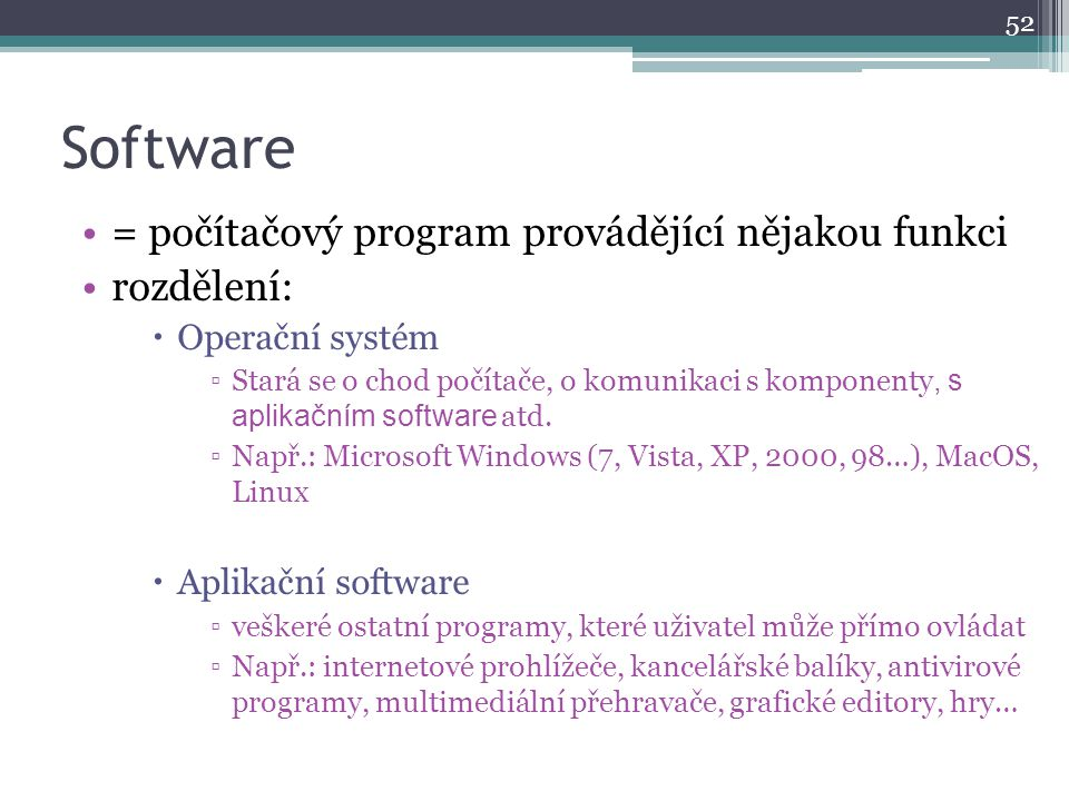 Software = počítačový program provádějící nějakou funkci rozdělení:  Operační systém ▫Stará se o chod počítače, o komunikaci s komponenty, s aplikačn