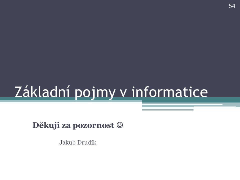 Základní pojmy v informatice Děkuji za pozornost Jakub Drudík 54