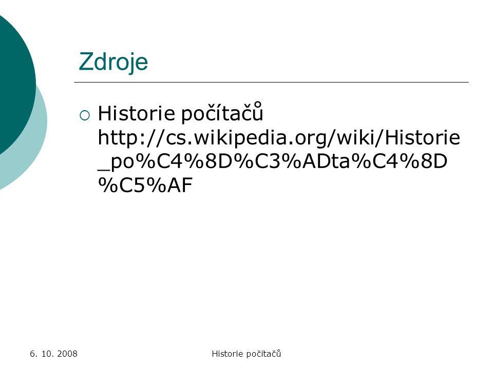 6. 10. 2008Historie počítačů Zdroje  Historie počítačů http://cs.wikipedia.org/wiki/Historie _po%C4%8D%C3%ADta%C4%8D %C5%AF