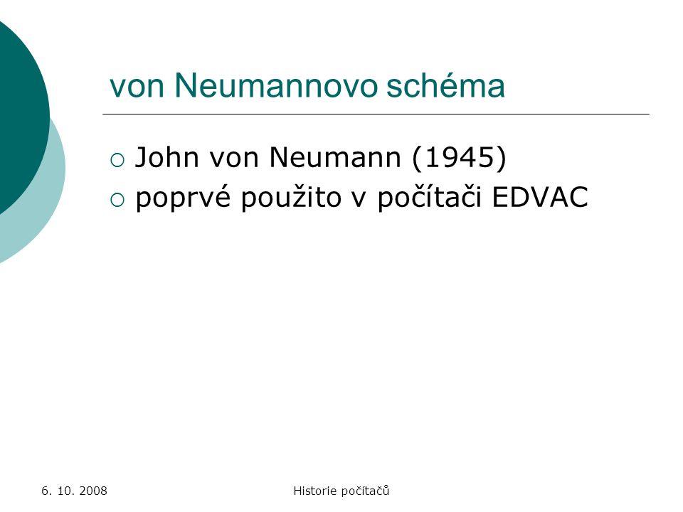 6. 10. 2008Historie počítačů von Neumannovo schéma  John von Neumann (1945)  poprvé použito v počítači EDVAC
