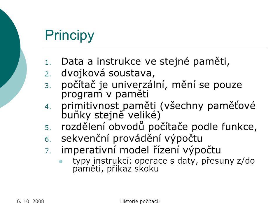 6. 10. 2008Historie počítačů Principy 1. Data a instrukce ve stejné paměti, 2. dvojková soustava, 3. počítač je univerzální, mění se pouze program v p