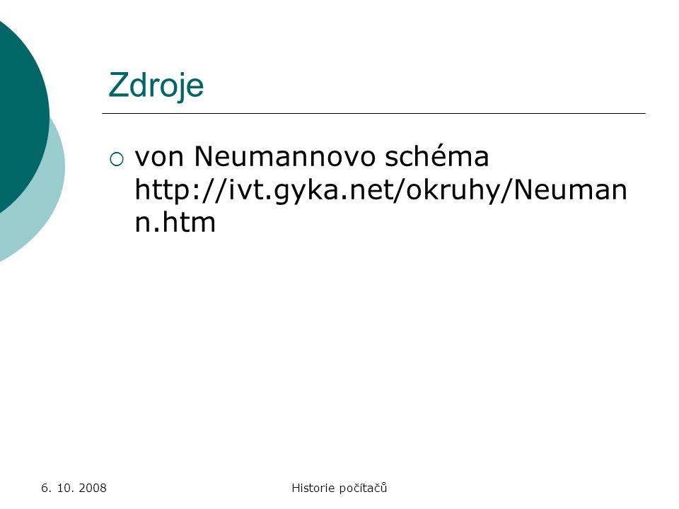 6. 10. 2008Historie počítačů Zdroje  von Neumannovo schéma http://ivt.gyka.net/okruhy/Neuman n.htm