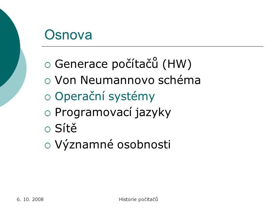 6. 10. 2008Historie počítačů Osnova  Generace počítačů (HW)  Von Neumannovo schéma  Operační systémy  Programovací jazyky  Sítě  Významné osobno