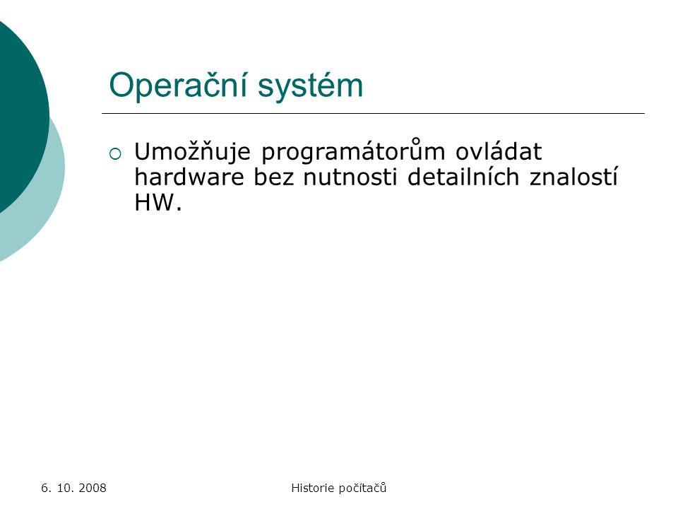 6. 10. 2008Historie počítačů Operační systém  Umožňuje programátorům ovládat hardware bez nutnosti detailních znalostí HW.