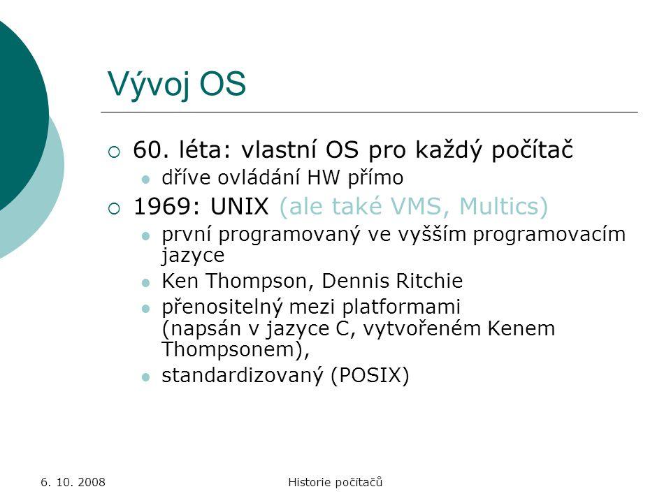 6. 10. 2008Historie počítačů Vývoj OS  60. léta: vlastní OS pro každý počítač dříve ovládání HW přímo  1969: UNIX (ale také VMS, Multics) první prog