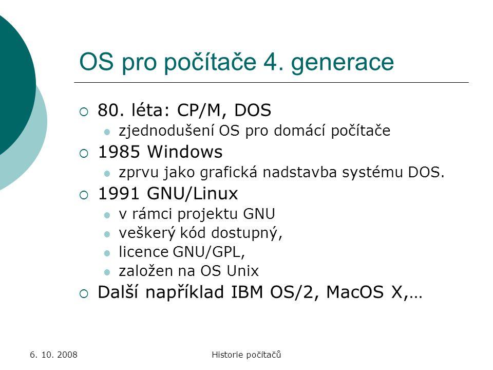 6. 10. 2008Historie počítačů OS pro počítače 4. generace  80. léta: CP/M, DOS zjednodušení OS pro domácí počítače  1985 Windows zprvu jako grafická