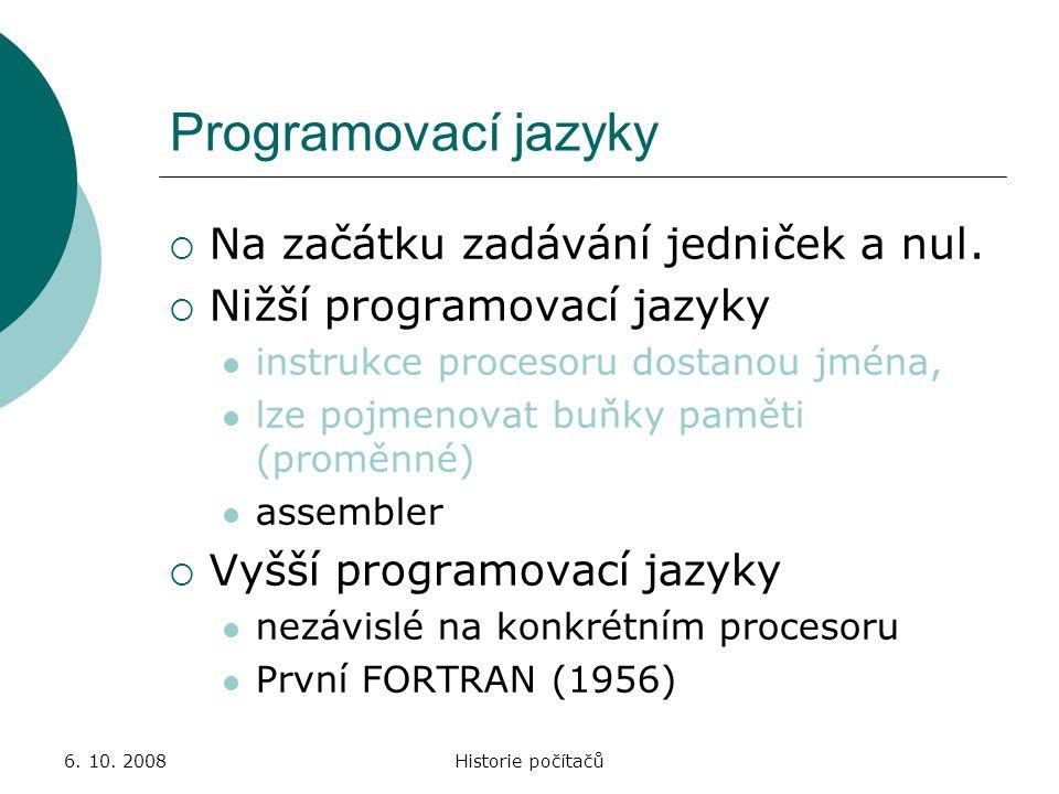 6. 10. 2008Historie počítačů Programovací jazyky  Na začátku zadávání jedniček a nul.  Nižší programovací jazyky instrukce procesoru dostanou jména,