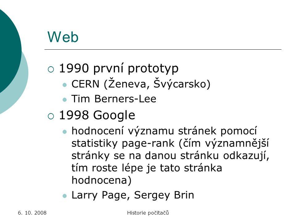 6. 10. 2008Historie počítačů Web  1990 první prototyp CERN (Ženeva, Švýcarsko) Tim Berners-Lee  1998 Google hodnocení významu stránek pomocí statist