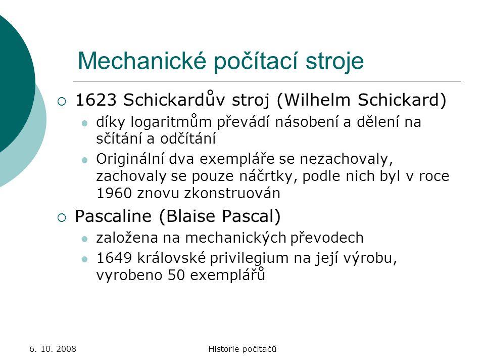 6. 10. 2008Historie počítačů Mechanické počítací stroje  1623 Schickardův stroj (Wilhelm Schickard) díky logaritmům převádí násobení a dělení na sčít
