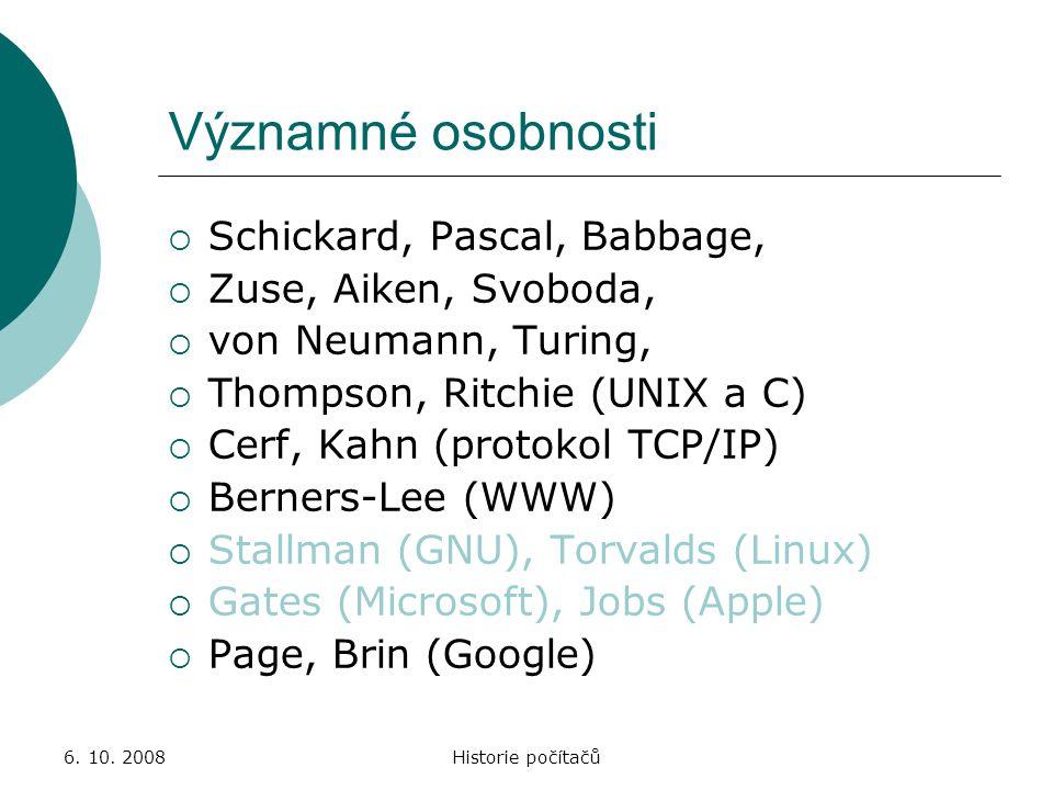 6. 10. 2008Historie počítačů Významné osobnosti  Schickard, Pascal, Babbage,  Zuse, Aiken, Svoboda,  von Neumann, Turing,  Thompson, Ritchie (UNIX