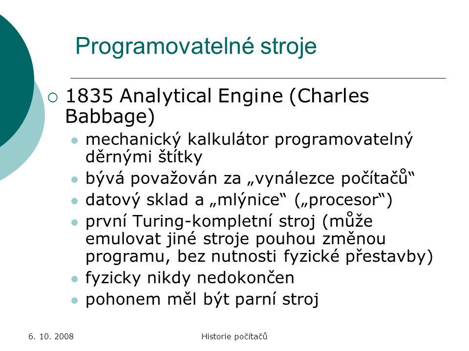 6. 10. 2008Historie počítačů Programovatelné stroje  1835 Analytical Engine (Charles Babbage) mechanický kalkulátor programovatelný děrnými štítky bý