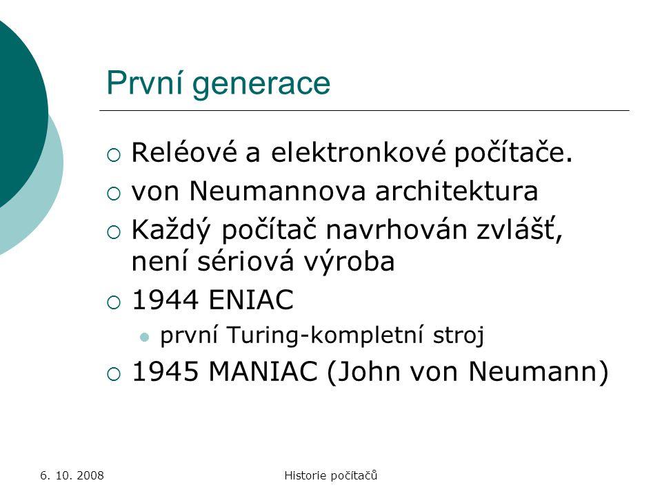 6. 10. 2008Historie počítačů První generace  Reléové a elektronkové počítače.  von Neumannova architektura  Každý počítač navrhován zvlášť, není sé