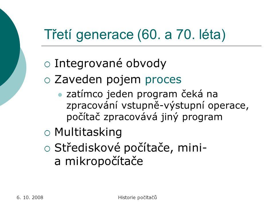 6. 10. 2008Historie počítačů Třetí generace (60. a 70. léta)  Integrované obvody  Zaveden pojem proces zatímco jeden program čeká na zpracování vstu