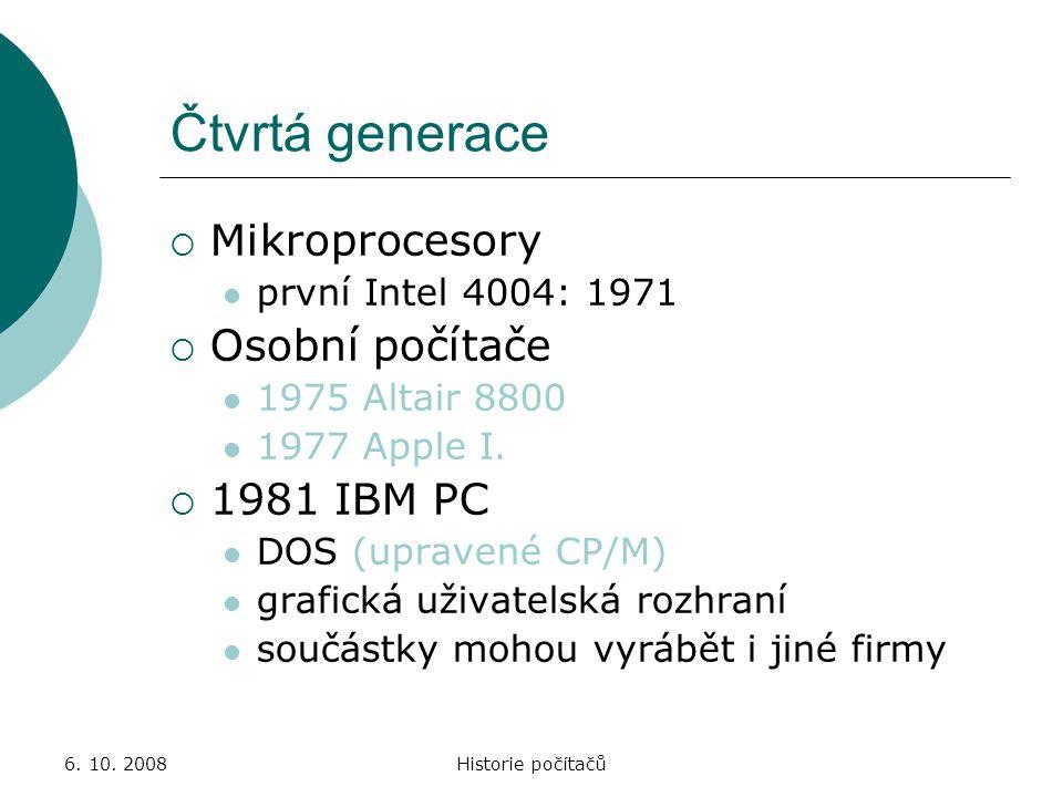 6. 10. 2008Historie počítačů Čtvrtá generace  Mikroprocesory první Intel 4004: 1971  Osobní počítače 1975 Altair 8800 1977 Apple I.  1981 IBM PC DO