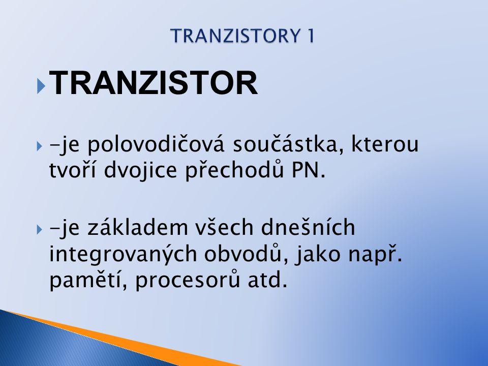  TRANZISTOR  -je polovodičová součástka, kterou tvoří dvojice přechodů PN.  -je základem všech dnešních integrovaných obvodů, jako např. pamětí, pr