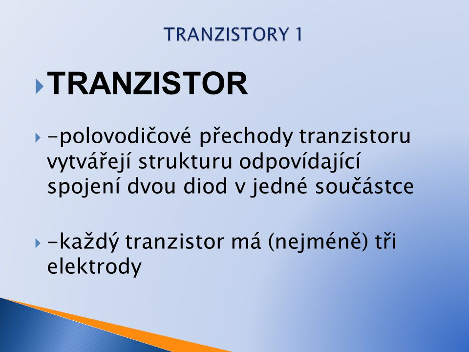  TRANZISTOR  -polovodičové přechody tranzistoru vytvářejí strukturu odpovídající spojení dvou diod v jedné součástce  -každý tranzistor má (nejméně