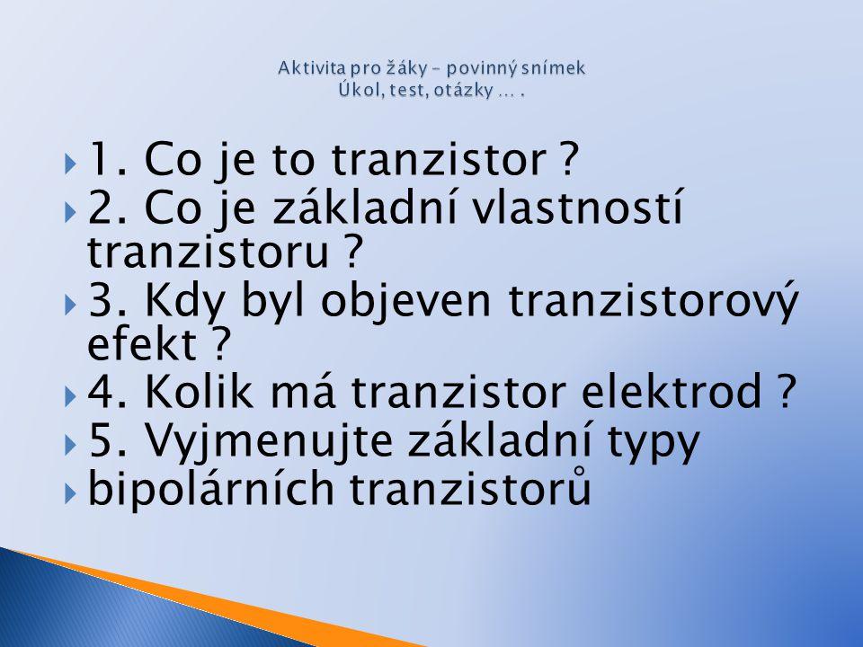  1. Co je to tranzistor ?  2. Co je základní vlastností tranzistoru ?  3. Kdy byl objeven tranzistorový efekt ?  4. Kolik má tranzistor elektrod ?
