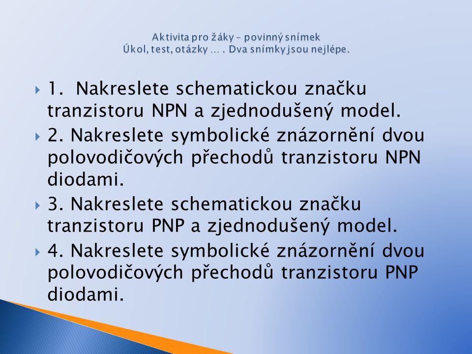  1. Nakreslete schematickou značku tranzistoru NPN a zjednodušený model.  2. Nakreslete symbolické znázornění dvou polovodičových přechodů tranzisto