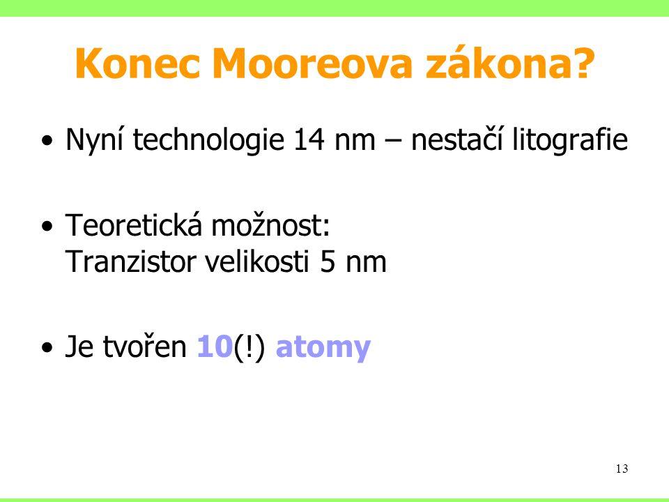 Konec Mooreova zákona? Nyní technologie 14 nm – nestačí litografie Teoretická možnost: Tranzistor velikosti 5 nm Je tvořen 10(!) atomy 13