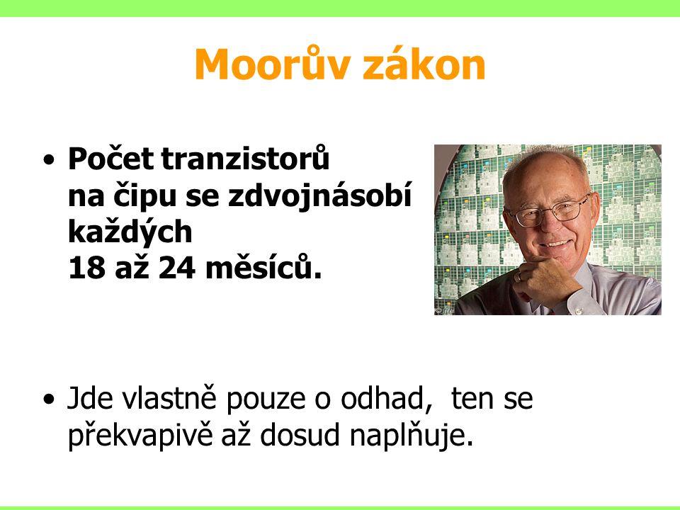 Moorův zákon Počet tranzistorů na čipu se zdvojnásobí každých 18 až 24 měsíců. Jde vlastně pouze o odhad, ten se překvapivě až dosud naplňuje.