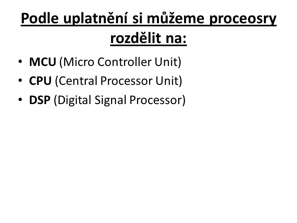 Podle uplatnění si můžeme proceosry rozdělit na: MCU (Micro Controller Unit) CPU (Central Processor Unit) DSP (Digital Signal Processor)