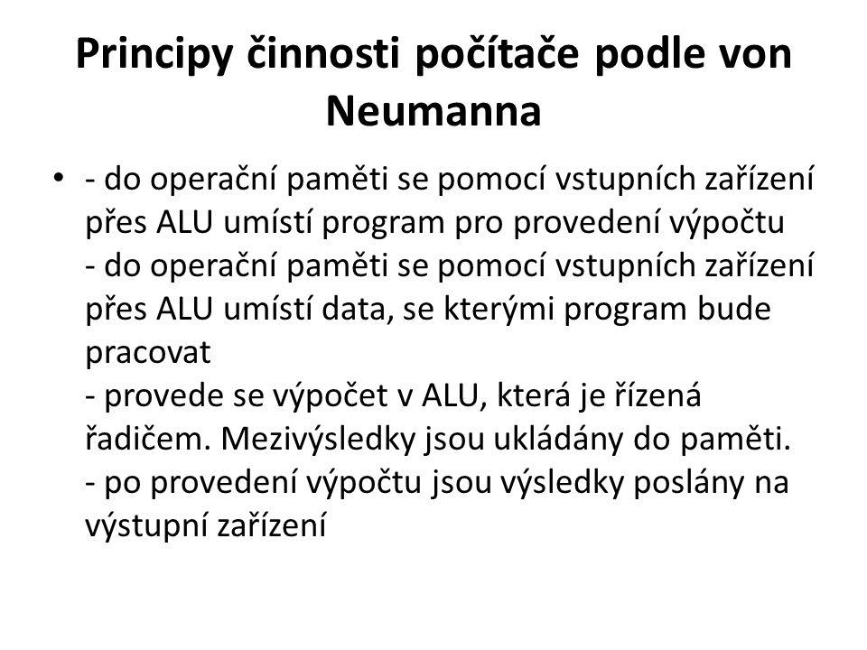 Principy činnosti počítače podle von Neumanna - do operační paměti se pomocí vstupních zařízení přes ALU umístí program pro provedení výpočtu - do ope