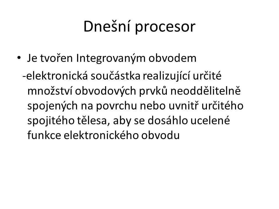Dnešní procesor Je tvořen Integrovaným obvodem -elektronická součástka realizující určité množství obvodových prvků neoddělitelně spojených na povrchu