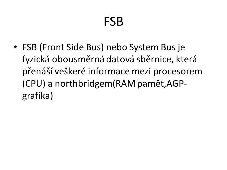 FSB FSB (Front Side Bus) nebo System Bus je fyzická obousměrná datová sběrnice, která přenáší veškeré informace mezi procesorem (CPU) a northbridgem(R